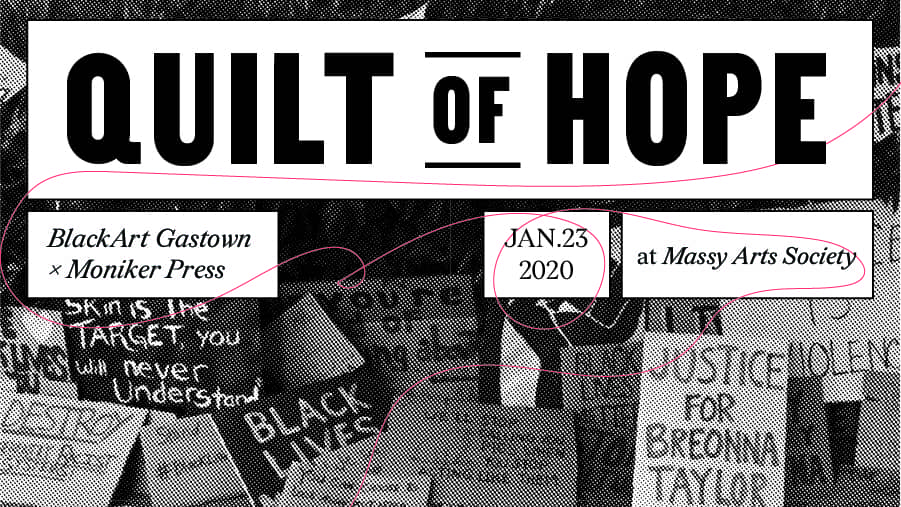 """A poster featuring a greyscale background image in halftone dots. The image shows a number of hand drawn signs with sayings such as """"skin in a target, you will never understand"""". """"Justice for Breonna Taylor"""". Text overtop reads Quilt of Hope BlackArt Gastown x Moniker Press Jan. 23 2020 at Massy Arts Society."""